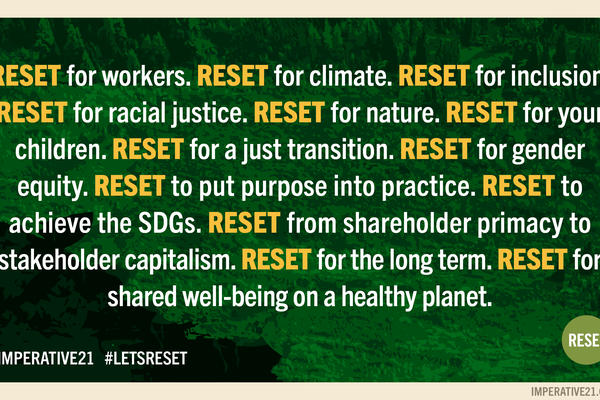 Reset for workers. Reset for climate. Reset for inclusion. Reset for racial justice. Reset for nature. Reset for your children. Reset for a just transition. Reset for gender equality. Reset to put purpose into practice. Reset to achieve the SDGs.